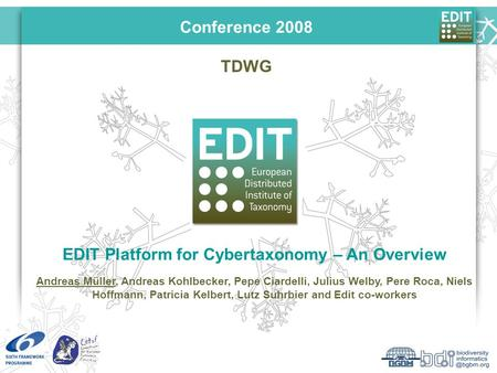 TDWG EDIT Platform for Cybertaxonomy – An Overview Andreas Müller, Andreas Kohlbecker, Pepe Ciardelli, Julius Welby, Pere Roca, Niels Hoffmann, Patricia.