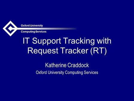 Oxford University Computing Services IT Support Tracking with Request Tracker (RT) Katherine Craddock Oxford University Computing Services.