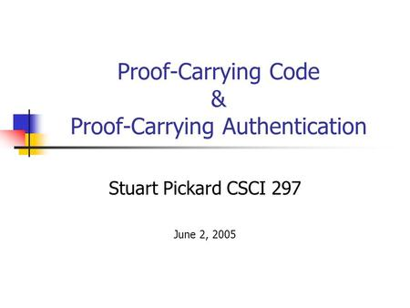 Proof-Carrying Code & Proof-Carrying Authentication Stuart Pickard CSCI 297 June 2, 2005.