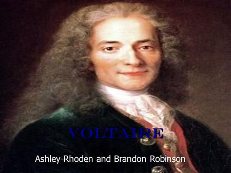 Voltaire Ashley Rhoden and Brandon Robinson. Early Life Francois Marie Arouet (pen name Voltaire) was born on November 21, 1694 in Paris. Francois Marie.