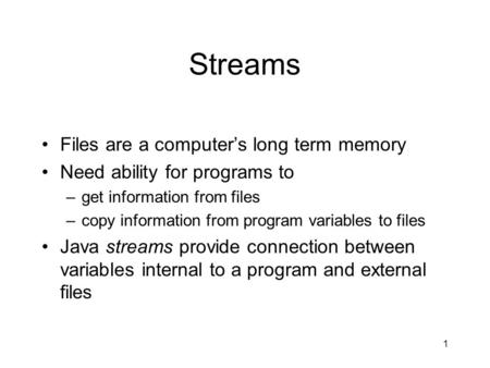 1 Streams Files are a computer's long term memory Need ability for programs to –get information from files –copy information from program variables to.