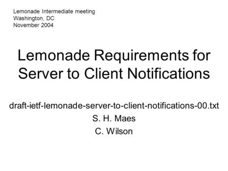 Lemonade Requirements for Server to Client Notifications draft-ietf-lemonade-server-to-client-notifications-00.txt S. H. Maes C. Wilson Lemonade Intermediate.