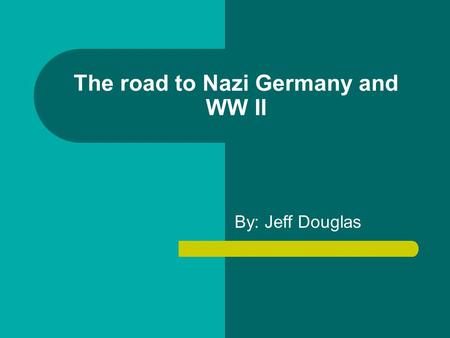 The road to Nazi Germany and WW II By: Jeff Douglas.