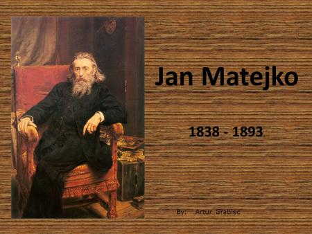 Jan Matejko 1838 - 1893 By: Artur Grabiec. Jan Alojzy Matejko (b. June 24, 1838 in Krakow, d. 1 November 1893 in Krakow)? - Polish painter, creator of.