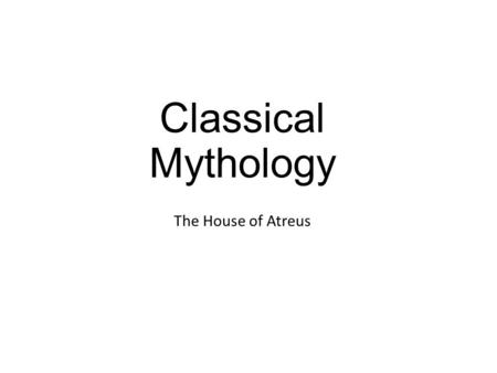 Classical Mythology The House of Atreus. The House of Dardanus and the House of Atreus.