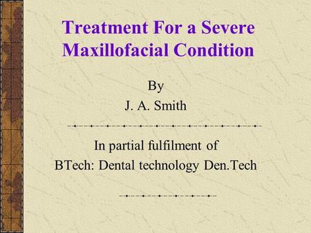 Treatment For a Severe Maxillofacial Condition By J. A. Smith In partial fulfilment of BTech: Dental technology Den.Tech.
