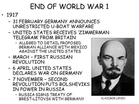 END OF WORLD WAR 1 1917 –31 FEBRUARY GERMANY ANNOUNCES UNRESTRICTED U-BOAT WARFARE –UNITED STATES RECEIVES 'ZIMMERMAN TELEGRAM' FROM BRITAIN ALLEGED TO.