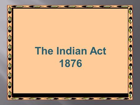 The Indian Act 1876. Indian Act – 1876 The Indian Act was legislation which allowed for the administration of almost every aspect of First Nations people.