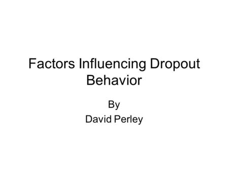 Factors Influencing Dropout Behavior By David Perley.