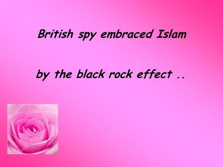 British spy embraced Islam by the black rock effect..