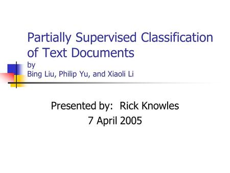 Partially Supervised Classification of Text Documents by Bing Liu, Philip Yu, and Xiaoli Li Presented by: Rick Knowles 7 April 2005.
