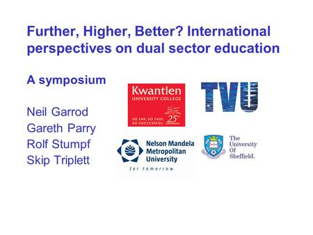 Further, Higher, Better? International perspectives on dual sector education A symposium Neil Garrod Gareth Parry Rolf Stumpf Skip Triplett.
