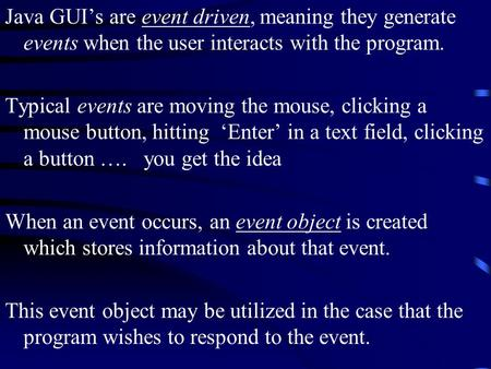 Java GUI's are event driven, meaning they generate events when the user interacts with the program. Typical events are moving the mouse, clicking a mouse.