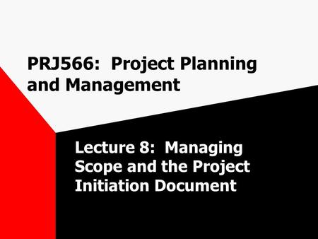 PRJ566: Project Planning and Management Lecture 8: Managing Scope and the Project Initiation Document.