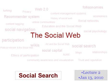 Lecture 2 Jan 13, 2010 Social Search. What is Social Search? Social Information Access –a stream of research that explores methods for organizing users'