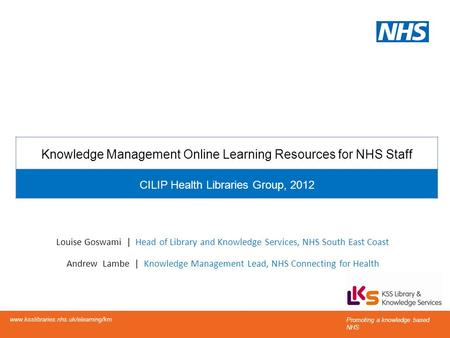 Knowledge Management Online Learning Resources for NHS Staff CILIP Health Libraries Group, 2012 Louise Goswami | Head of Library and Knowledge Services,