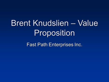 Brent Knudslien – Value Proposition Fast Path Enterprises Inc.