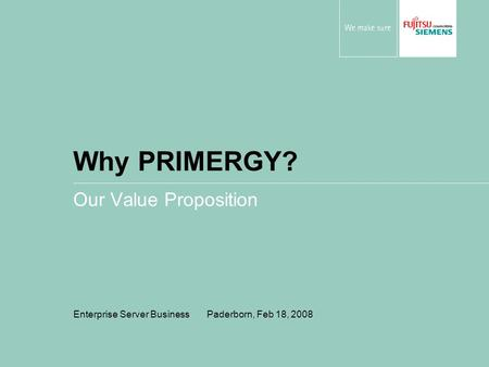 Why PRIMERGY? Our Value Proposition Enterprise Server Business Paderborn, Feb 18, 2008.