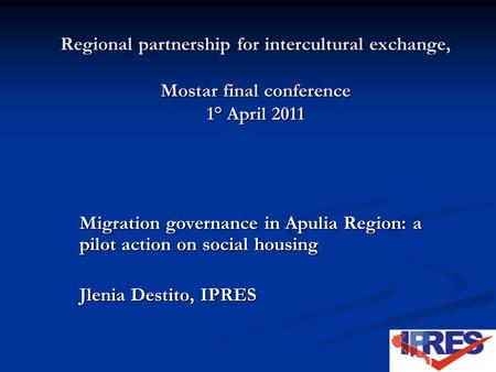 Regional partnership for intercultural exchange, Mostar final conference 1° April 2011 Migration governance in Apulia Region: a pilot action on social.