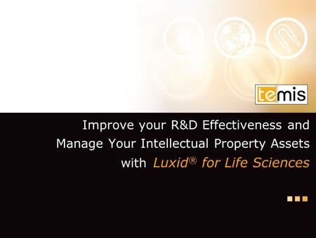 Improve your R&D Effectiveness and Manage Your Intellectual Property Assets with Luxid ® for Life Sciences.