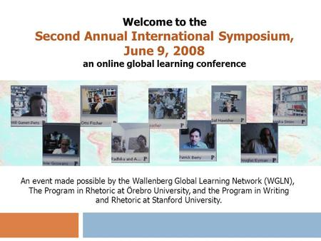 Welcome to the Second Annual International Symposium, June 9, 2008 an online global learning conference An event made possible by the Wallenberg Global.