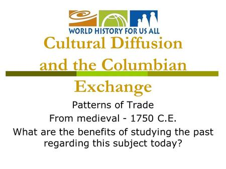 Patterns of Trade From medieval - 1750 C.E. What are the benefits of studying the past regarding this subject today? Cultural Diffusion and the Columbian.