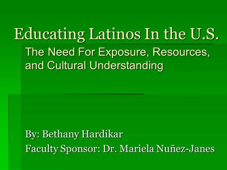 Educating Latinos In the U.S. By: Bethany Hardikar Faculty Sponsor: Dr. Mariela Nuñez-Janes The Need For Exposure, Resources, and Cultural Understanding.