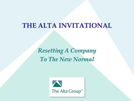 THE ALTA INVITATIONAL Resetting A Company To The New Normal.