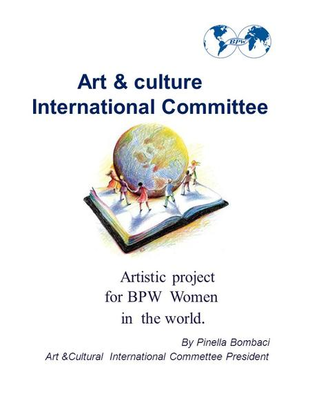 Art & culture International Committee Artistic project for BPW Women in the world. By Pinella Bombaci Art &Cultural International Commettee President.