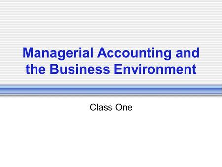 Managerial Accounting and the Business Environment Class One.