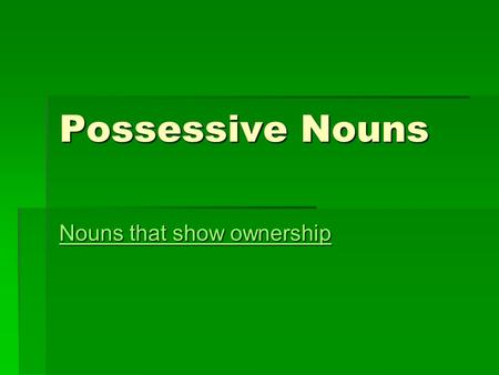 Possessive Nouns Nouns that show ownership Nouns that show ownership.