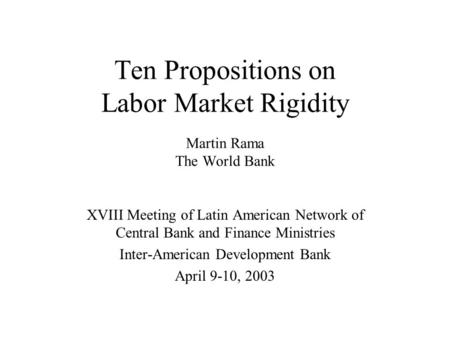 Ten Propositions on Labor Market Rigidity Martin Rama The World Bank XVIII Meeting of Latin American Network of Central Bank and Finance Ministries Inter-American.
