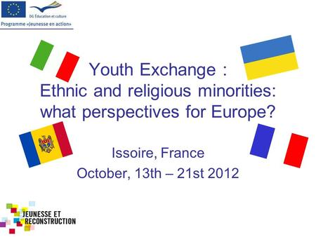 Ethnic and religious minorities: what perspectives for Europe? October, 13th-21st 2012 Issoire, France Youth Exchange : Ethnic and religious minorities: