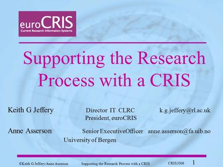 ©Keith G Jeffery/ Anne AssersonSupporting the Research Process with a CRIS CRIS2006 1 Supporting the Research Process with a CRIS Keith G Jeffery Director.
