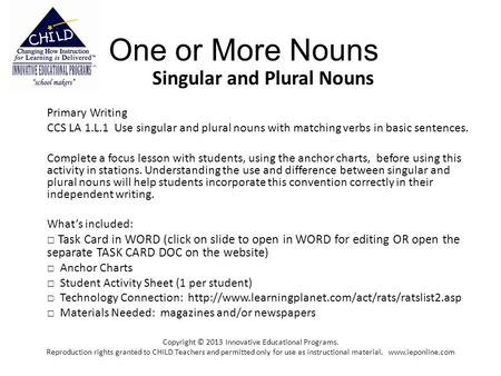 One or More Nouns Singular and Plural Nouns Primary Writing CCS LA 1.L.1 Use singular and plural nouns with matching verbs in basic sentences. Complete.