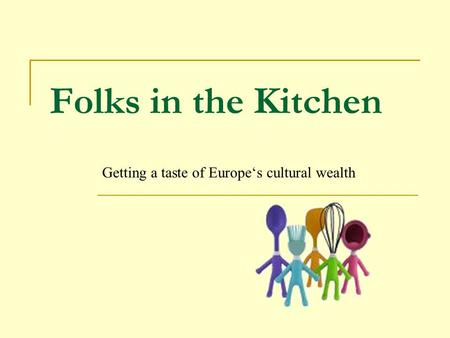 Folks in the Kitchen Getting a taste of Europe's cultural wealth.