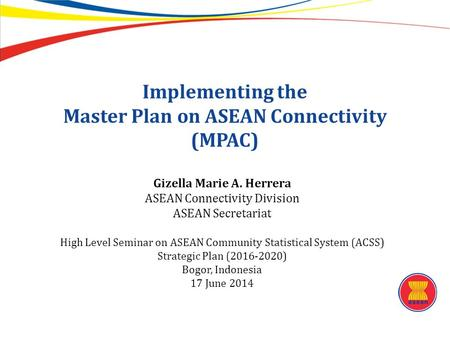 Implementing the Master Plan on ASEAN Connectivity (MPAC) Gizella Marie A. Herrera ASEAN Connectivity Division ASEAN Secretariat High Level Seminar on.