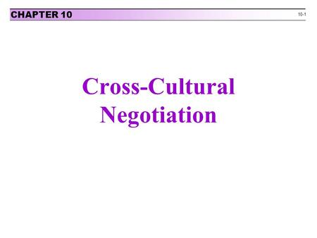10-1 Cross-Cultural Negotiation CHAPTER 10. 10-2 Exhibit 10-1: Culture as an Iceberg CHAPTER 10 Instructor's Manual with Overheads to accompanyCopyright.