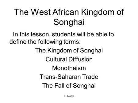 E. Napp The West African Kingdom of Songhai In this lesson, students will be able to define the following terms: The Kingdom of Songhai Cultural Diffusion.