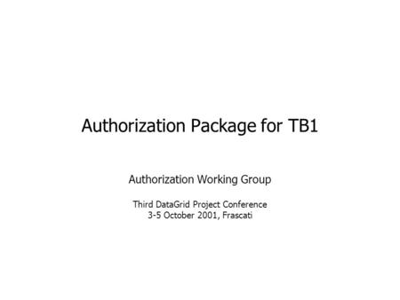 Authorization Package for TB1 Authorization Working Group Third DataGrid Project Conference 3-5 October 2001, Frascati.