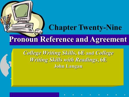 College Writing Skills, 6E and College Writing Skills with Readings, 6E John Langan Pronoun Reference and Agreement Chapter Twenty-Nine.