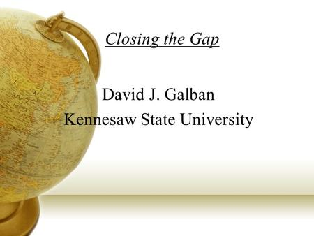 Closing the Gap David J. Galban Kennesaw State University.