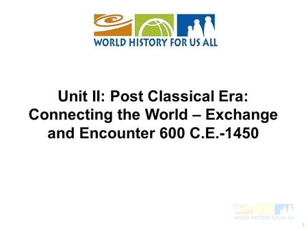 1 Unit II: Post Classical Era: Connecting the World – Exchange and Encounter 600 C.E.-1450.
