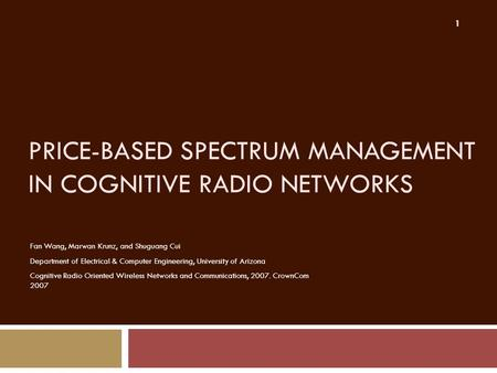 PRICE-BASED SPECTRUM MANAGEMENT IN COGNITIVE RADIO NETWORKS Fan Wang, Marwan Krunz, and Shuguang Cui Department of Electrical & Computer Engineering, University.