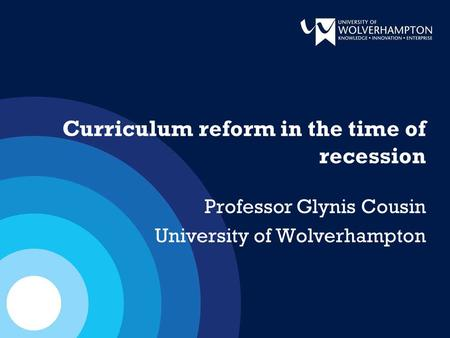 Curriculum reform in the time of recession Professor Glynis Cousin University of Wolverhampton.