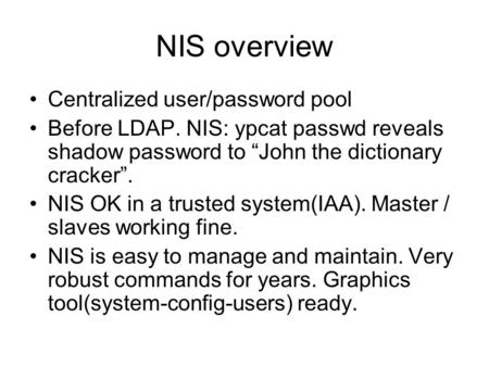 "NIS overview Centralized user/password pool Before LDAP. NIS: ypcat passwd reveals shadow password to ""John the dictionary cracker"". NIS OK in a trusted."