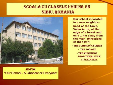 Ş COALA CU CLASELE I-VIII NR 25 SIBIU, ROMANIA Our school is located in a new neighbor- hood of the town, Valea Aurie, at the edge of a forest and only.