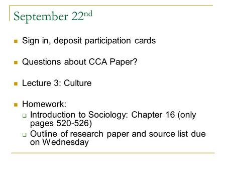 September 22 nd Sign in, deposit participation cards Questions about CCA Paper? Lecture 3: Culture Homework:  Introduction to Sociology: Chapter 16 (only.