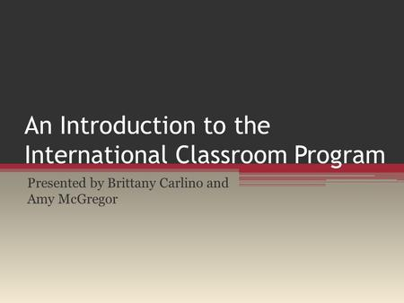 An Introduction to the International Classroom Program Presented by Brittany Carlino and Amy McGregor.