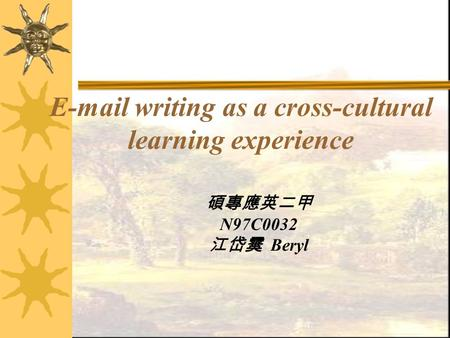 E-mail writing as a cross-cultural learning experience 碩專應英二甲 N97C0032 江岱霙 Beryl.